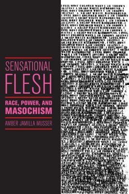 Sensational Flesh: Race, Power, and Masochism (Sexual Cultures), Musser, Amber Jamilla