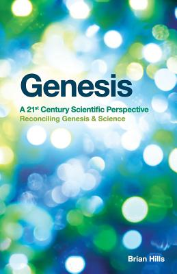 Genesis | A 21st Century Scientific Perspective: Reconciling Genesis & Science, Hills, Brian