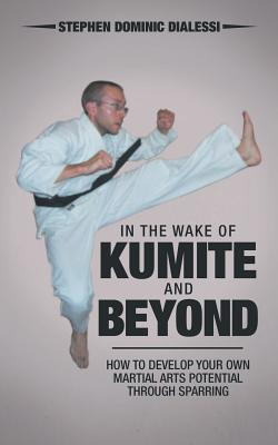 Image for In the Wake of Kumite and Beyond: How to Develop Your Own Martial Arts Potential through Sparring