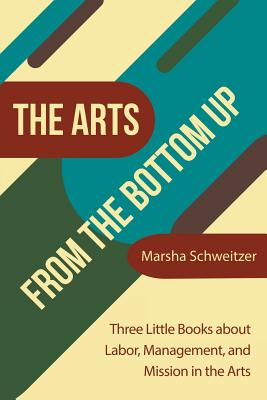 Image for The Arts from the Bottom Up: Three Little Books About Labor, Management, and Mission in the Arts