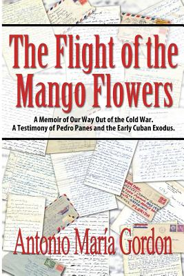 Image for The Flight of the Mango Flowers: A Memoir of Our Way Out of the Cold War. A Testimony of Pedro Panes and the Early Cuban Exodus.