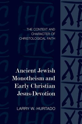 Ancient Jewish Monotheism and Early Christian Jesus-Devotion: The Context and Character of Christological Faith (Library of Early Christology), Larry W. Hurtado
