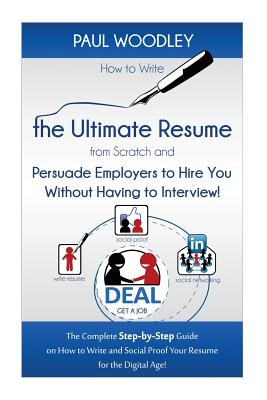 How to Write the Ultimate Resume from Scratch and Persuade Employers to Hire You Without Having to Interview!: The Complete Step-by-Step Guide on How ... Social Proof Your Resume for the Digital Age!, Woodley, Paul