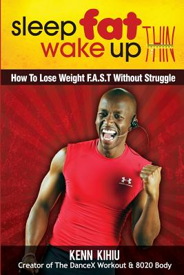 Sleep Fat Wake Up Thin: How To Lose Weight FAST Without Struggle, Kihiu, Kenn