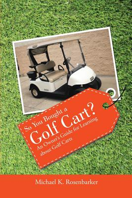So You Bought a Golf Cart?: An Owner's Guide for Learning about Golf Carts, Rosenbarker, Michael K.