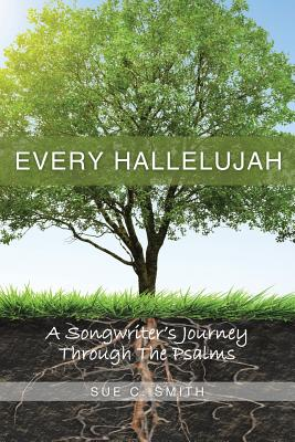 Every Hallelujah: A Songwriter's Journey Through The Psalms, Smith, Sue C.