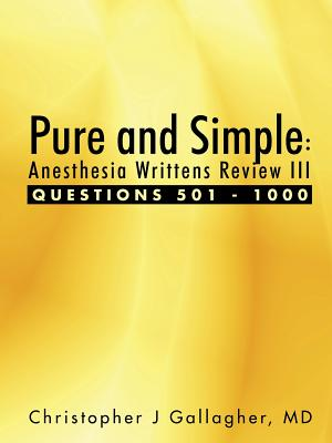 Pure and Simple: Anesthesia Writtens Review III Questions 501 - 1000, Gallagher, Md, Christopher J