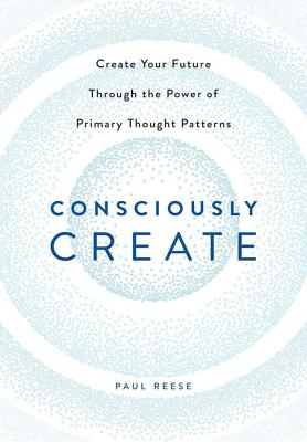 Image for Consciously Create: Create Your Future Through the Power of Primary Thought Patterns