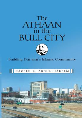 The Athaan in the Bull City: Building Durham's Islamic Community, Abdul-Hakeem, Nazeeh Z.