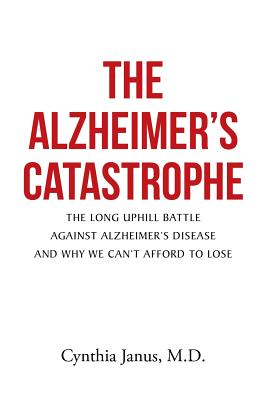 The Alzheimer's Catastrophe: The Long Uphill Battle Against Alzheimer's Disease and Why We Can't Afford to Lose, Janus, M.D., Cynthia