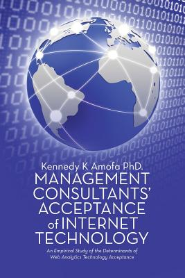 Management Consultants' Acceptance of Internet Technology: An Empirical Study of the Determinants of Web Analytics Technology Acceptance, Amofa Phd, Kennedy K