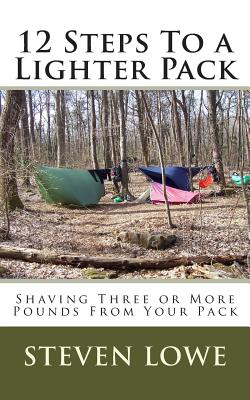 12 Steps To A Lighter Pack: Shaving three or more pounds from your pack, Lowe, Steven