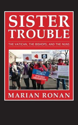 Sister Trouble: The Vatican, the Bishops, and the Nuns, Ronan, Marian