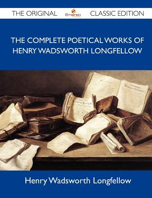 The Complete Poetical Works of Henry Wadsworth Longfellow - The Original Classic Edition, Henry Wadsworth Longfellow