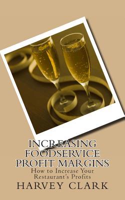 Increasing Foodservice Profit Margins: Ideas to Make Your Restaurant More Profitable, Clark, Harvey