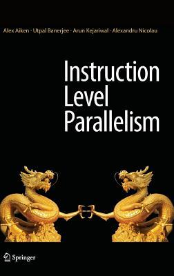 Instruction Level Parallelism, Aiken, Alex; Banerjee, Utpal; Kejariwal, Arun; Nicolau, Alexandru