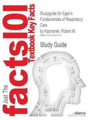 Studyguide for Egan's Fundamentals of Respiratory Care by Kacmarek, Robert M., ISBN 9780323082037, Cram101 Textbook Reviews