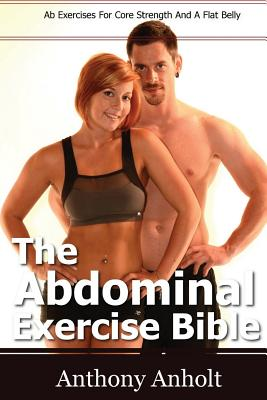 The Abdominal Exercise Bible: Ab Exercises For Core Strength And A Flat Belly, Anholt, Anthony