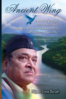 Ancient Wing: a musical voyage with a blue bird the red river Brahmaputra Dr. Bhupen Hazarika. First published in India by LBS Publication, 2012., Baruah, Nripen Dutta