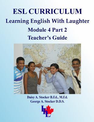 ESL Curriculum: ESL Module 4 Part 2 ADVANCED Teacher's Guide, Stocker M.Ed., Ms. Daisy A.