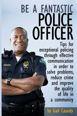 Be a Fantastic Police Officer: Tips to help solve problems, reduce crime and improve the quality of life in  communities (Tips Series), Cassidy, Gail