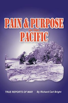 Pain and Purpose in the Pacific: True Reports of War, Bright, Richard Carl