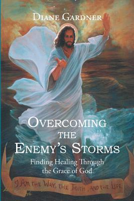 Overcoming the Enemy's Storms: Finding Healing Through the Grace of God, Gardner, Diane