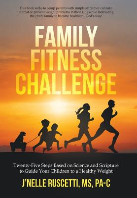 Family Fitness Challenge: Twenty-Five Steps Based on Science and Scripture to Guide Your Children to a Healthy Weight, Ruscetti MS Pa-C, J'Nelle