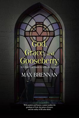 God, Grace, and Gooseberry: 101 Brief Encounters with the Gospel, Brennan, Max