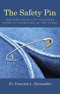 The Safety Pin: Holding Your Life Together When It's Bursting At The Seams, Hernandez, Dr. Francine L.