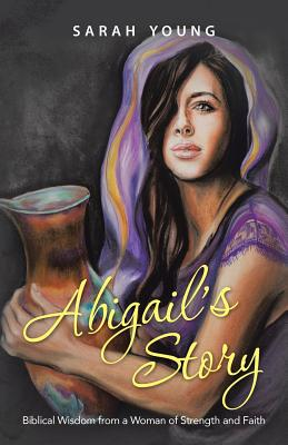 Abigail's Story: Biblical Wisdom from a Woman of Strength and Faith, Young, Sarah