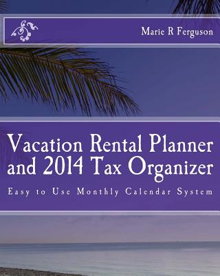 Vacation Rental Planner and 2014 Tax Organizer: Easy to Use Monthly Calendar System, Ferguson, Marie R