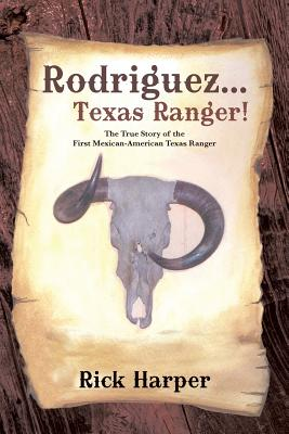 Rodriguez . . . Texas Ranger!: The True Story of the First Mexican American Texas Ranger, Harper, Rick
