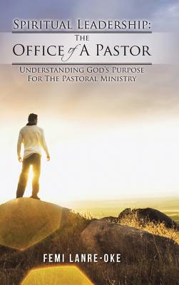 Spiritual Leadership: The Office of a Pastor: Understanding God's Purpose for the Pastoral Ministry, Lanre-Oke, Femi