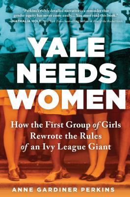 Image for Yale Needs Women: How the First Group of Girls Rewrote the Rules of an Ivy League Giant