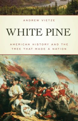 White Pine: American History and the Tree that Made a Nation, Vietze, Andrew