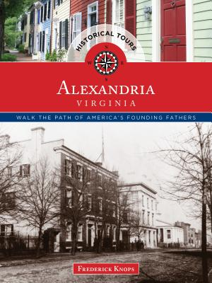 Historical Tours Alexandria, Virginia: Walk the Path of America's Founding Fathers (Touring History), Knops, Frederick