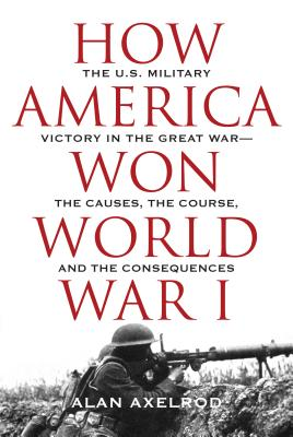 """How America Won World War I, Axelrod author of """"Generals South  Generals North"""", Alan"""