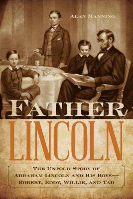 Image for Father Lincoln : The Untold Story of Abraham Lincoln and His Boys-Robert, Eddy, Willie, and Tad