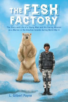 The Fish Factory: The Story and Life of a Young Man and His Daring Mission as a Marine in the Aleutian Islands during World War II, L. Gilbert Payne