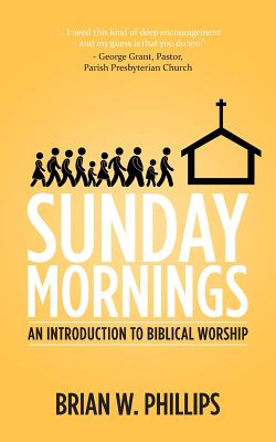 Sunday Mornings: An Introduction to Biblical Worship, Brian W. Phillips