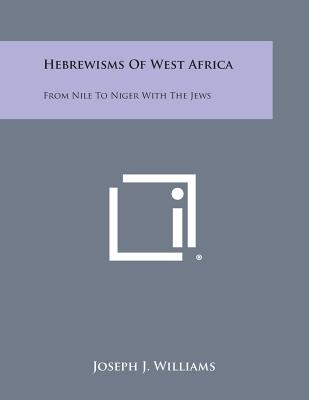 Hebrewisms of West Africa: From Nile to Niger with the Jews, Williams, Joseph J.