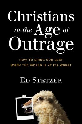 Image for Christians in the Age of Outrage: How to Bring Our Best When the World Is at Its Worst