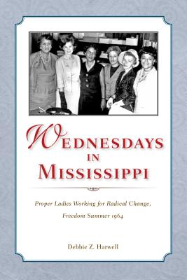 Wednesdays in Mississippi: Proper Ladies Working for Radical Change, Freedom Summer 1964, Debbie Z. Harwell