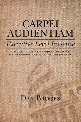 Carpei Audientiam: Executive Level Presence: Seize Your Audience, Project Competence Instill Confidence You Can Get the Job Done, Brooks, Dan