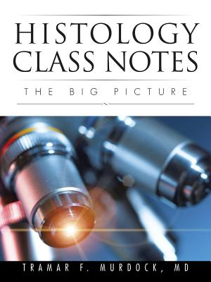 Histology Class Notes: The Big Picture, Murdock, Tramar F.