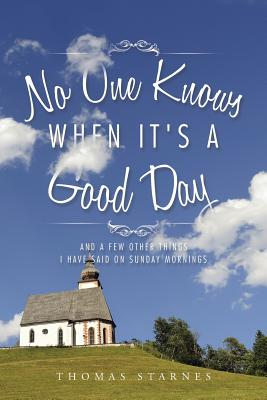 Image for No One Knows When It's a Good Day: And a Few Other Things I Have Said on Sunday Mornings