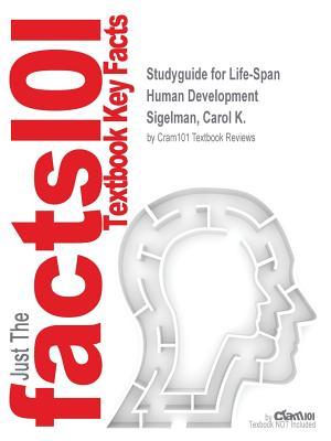 Studyguide for Life-Span Human Development by Sigelman, Carol K., ISBN 9781285454382, Cram101 Textbook Reviews