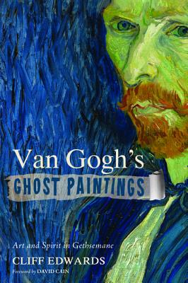 Van Gogh's Ghost Paintings: Art and Spirit in Gethsemane, Cliff Edwards