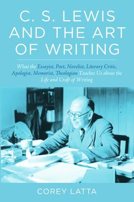 Image for C. S. Lewis and the Art of Writing: What the Essayist, Poet, Novelist, Literary Critic, Apologist, Memoirist, Theologian Teaches Us about the Life and Craft of Writing